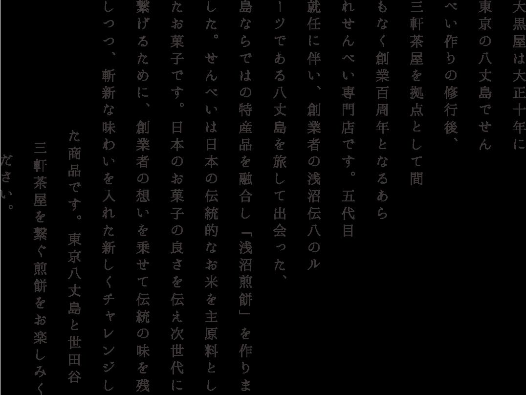 大黒屋は大正十年に東京の八丈島でせんべい作りの修行後、三軒茶屋を拠点として間もなく創業百周年となるあられせんべい専門店です。五代目就任に伴い、創業者の浅沼伝八のルーツである八丈島を旅して出会った、島ならではの特産品を融合し「浅沼煎餅」を作りました。せんべいは日本の伝統的なお米を主原料としたお菓子です。日本のお菓子の良さを伝え次世代に繋げるために、創業者の想いを乗せて伝統の味を残しつつ、斬新な味わいを入れた新しくチャレンジした商品です。東京八丈島と世田谷三軒茶屋を繋ぐ煎餅をお楽しみください。